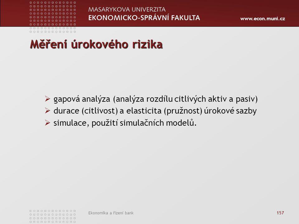 www.econ.muni.cz Ekonomika a řízení bank 157 Měření úrokového rizika  gapová analýza (analýza rozdílu citlivých aktiv a pasiv)  durace (citlivost) a elasticita (pružnost) úrokové sazby  simulace, použití simulačních modelů.