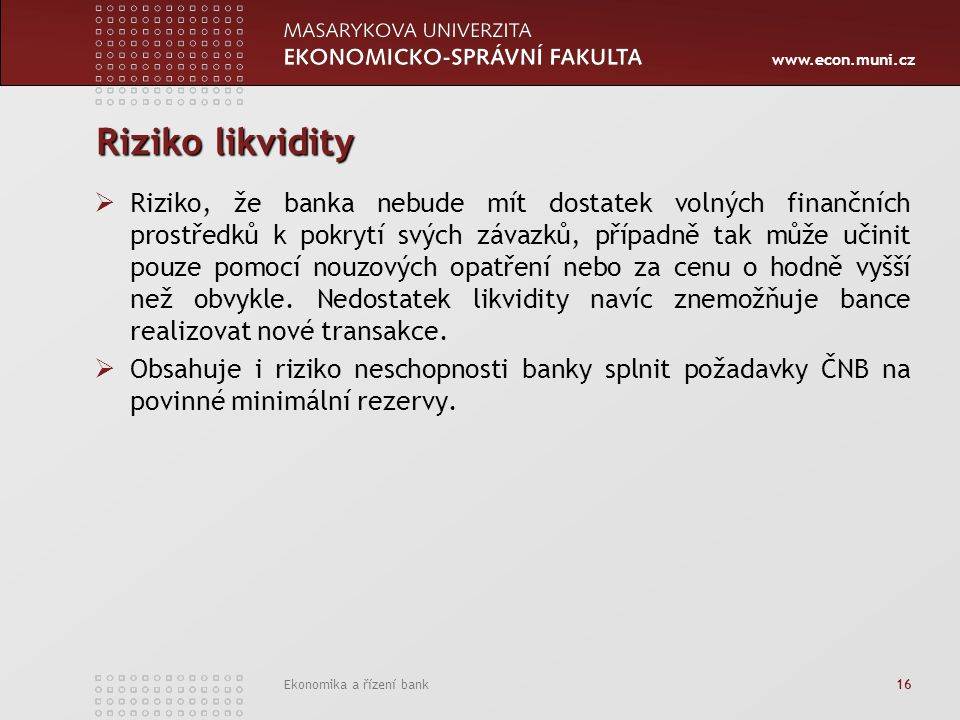 www.econ.muni.cz Ekonomika a řízení bank 16 Riziko likvidity  Riziko, že banka nebude mít dostatek volných finančních prostředků k pokrytí svých závazků, případně tak může učinit pouze pomocí nouzových opatření nebo za cenu o hodně vyšší než obvykle.