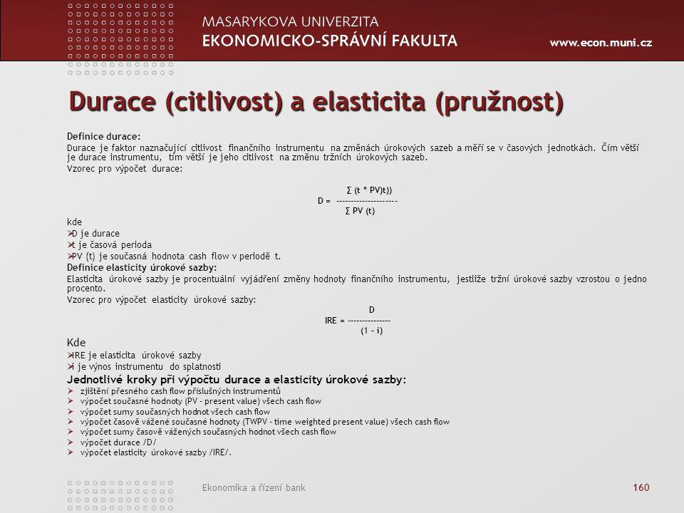 www.econ.muni.cz Ekonomika a řízení bank 160 Durace (citlivost) a elasticita (pružnost) Definice durace: Durace je faktor naznačující citlivost finančního instrumentu na změnách úrokových sazeb a měří se v časových jednotkách.