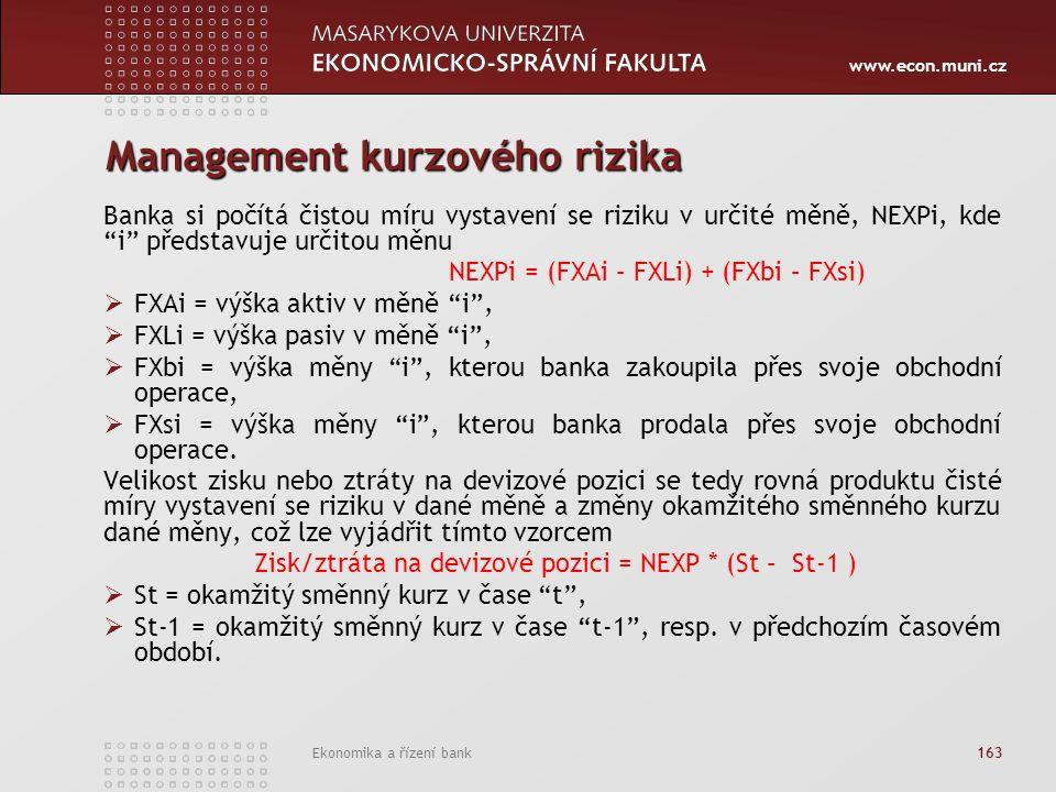 www.econ.muni.cz Ekonomika a řízení bank 163 Management kurzového rizika Banka si počítá čistou míru vystavení se riziku v určité měně, NEXPi, kde i představuje určitou měnu NEXPi = (FXAi – FXLi) + (FXbi – FXsi)  FXAi = výška aktiv v měně i ,  FXLi = výška pasiv v měně i ,  FXbi = výška měny i , kterou banka zakoupila přes svoje obchodní operace,  FXsi = výška měny i , kterou banka prodala přes svoje obchodní operace.