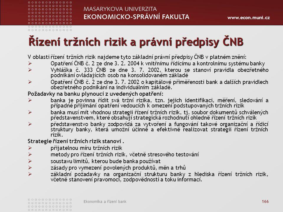 www.econ.muni.cz Ekonomika a řízení bank 166 Řízení tržních rizik a právní předpisy ČNB V oblasti řízení tržních rizik najdeme tyto základní právní předpisy ČNB v platném znění:  Opatření ČNB č.