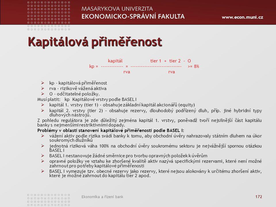 www.econ.muni.cz Ekonomika a řízení bank 172 Kapitálová přiměřenost kapitál tier 1 + tier 2 - O kp = ------------- = ------------------------------ >= 8%rva  kp - kapitálová přiměřenost  rva - rizikově vážená aktiva  O - odčitatelné položky.