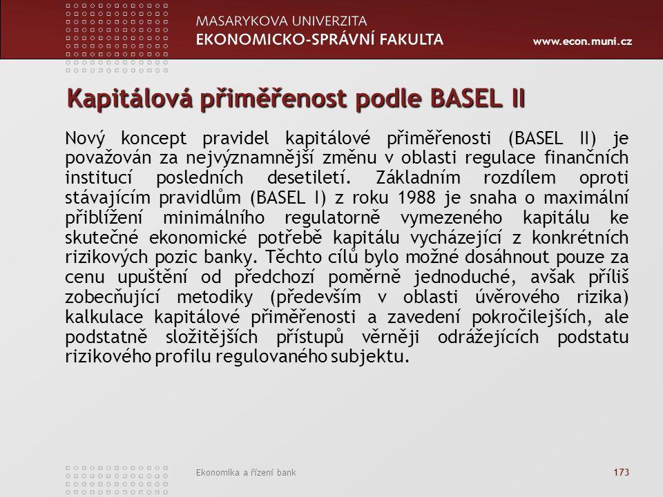 www.econ.muni.cz Ekonomika a řízení bank 173 Kapitálová přiměřenost podle BASEL II Nový koncept pravidel kapitálové přiměřenosti (BASEL II) je považován za nejvýznamnější změnu v oblasti regulace finančních institucí posledních desetiletí.