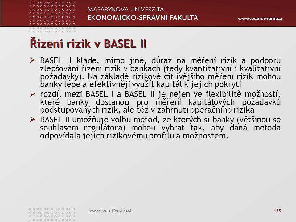 www.econ.muni.cz Ekonomika a řízení bank 175 Řízení rizik v BASEL II  BASEL II klade, mimo jiné, důraz na měření rizik a podporu zlepšování řízení rizik v bankách (tedy kvantitativní i kvalitativní požadavky).