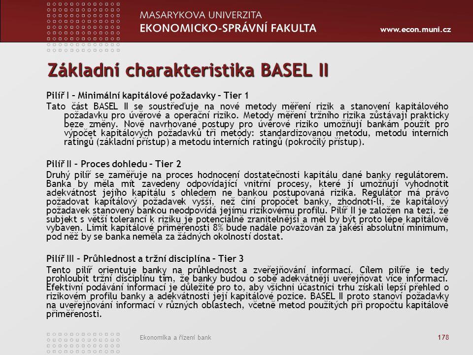www.econ.muni.cz Ekonomika a řízení bank 178 Základní charakteristika BASEL II Pilíř I – Minimální kapitálové požadavky – Tier 1 Tato část BASEL II se soustřeďuje na nové metody měření rizik a stanovení kapitálového požadavku pro úvěrové a operační riziko.
