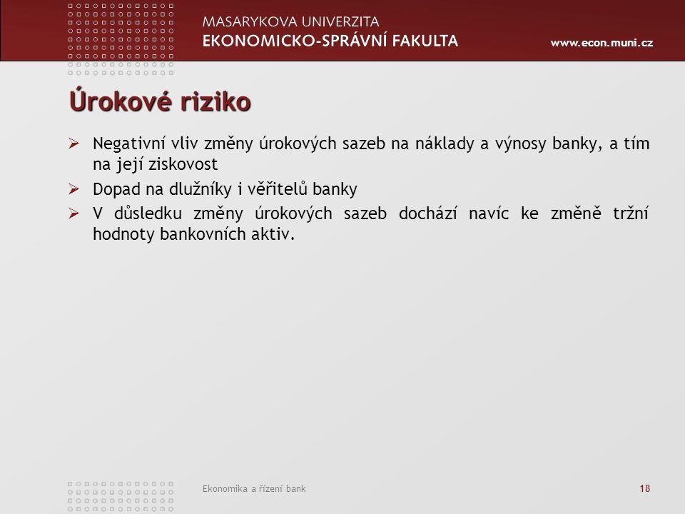 www.econ.muni.cz Ekonomika a řízení bank 18 Úrokové riziko  Negativní vliv změny úrokových sazeb na náklady a výnosy banky, a tím na její ziskovost 