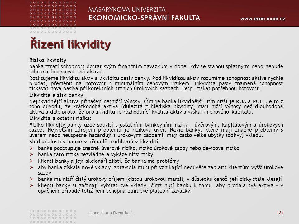 www.econ.muni.cz Ekonomika a řízení bank 181 Řízení likvidity Riziko likvidity banka ztratí schopnost dostát svým finančním závazkům v době, kdy se stanou splatnými nebo nebude schopna financovat svá aktiva.