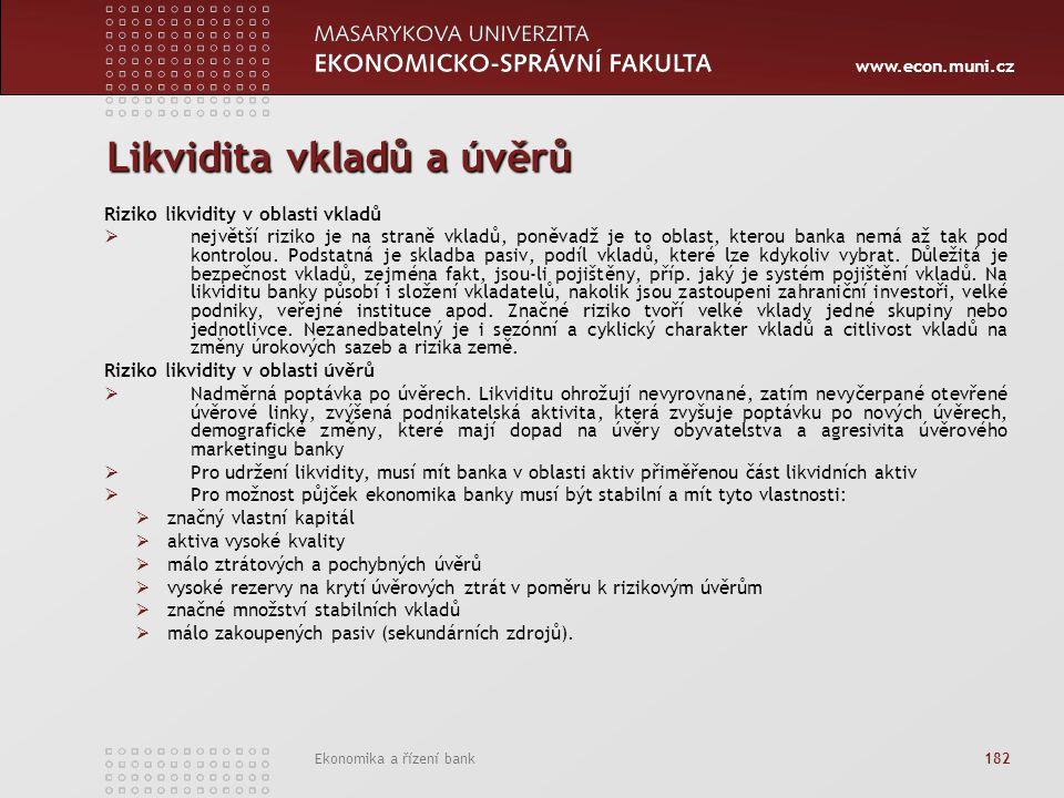 www.econ.muni.cz Ekonomika a řízení bank 182 Likvidita vkladů a úvěrů Riziko likvidity v oblasti vkladů  největší riziko je na straně vkladů, poněvadž je to oblast, kterou banka nemá až tak pod kontrolou.