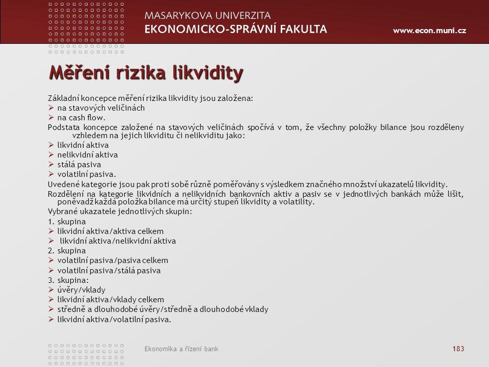 www.econ.muni.cz Ekonomika a řízení bank 183 Měření rizika likvidity Základní koncepce měření rizika likvidity jsou založena:  na stavových veličinách  na cash flow.