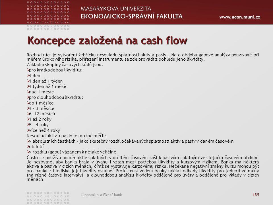 www.econ.muni.cz Ekonomika a řízení bank 185 Koncepce založená na cash flow Rozhodující je vytvoření žebříčku nesouladu splatnosti aktiv a pasiv. Jde