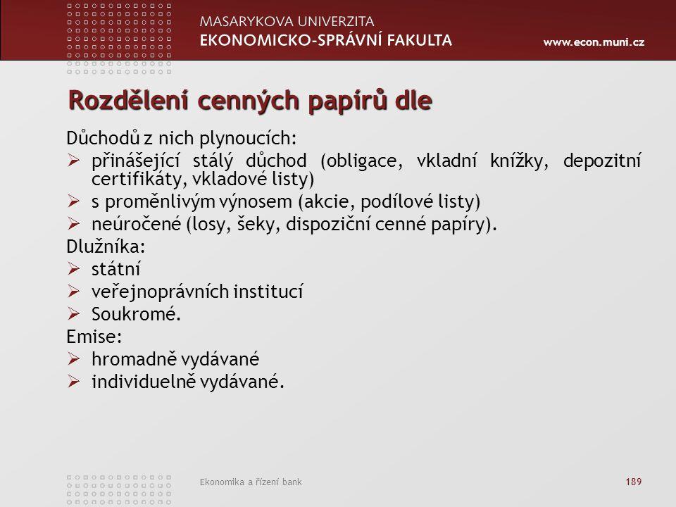 www.econ.muni.cz Ekonomika a řízení bank 189 Rozdělení cenných papírů dle Důchodů z nich plynoucích:  přinášející stálý důchod (obligace, vkladní knížky, depozitní certifikáty, vkladové listy)  s proměnlivým výnosem (akcie, podílové listy)  neúročené (losy, šeky, dispoziční cenné papíry).