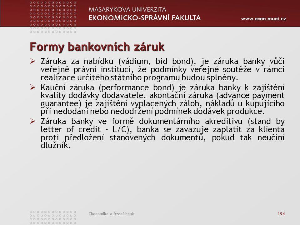 www.econ.muni.cz Ekonomika a řízení bank 194 Formy bankovních záruk  Záruka za nabídku (vádium, bid bond), je záruka banky vůči veřejně právní instituci, že podmínky veřejné soutěže v rámci realizace určitého státního programu budou splněny.