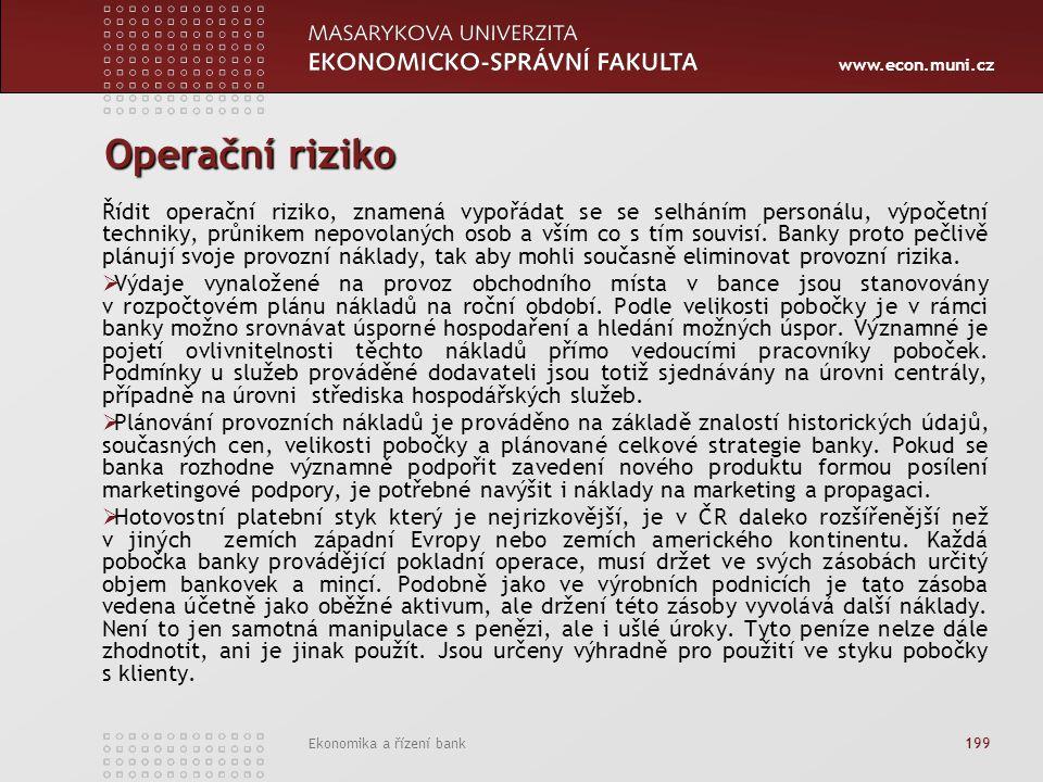 www.econ.muni.cz Ekonomika a řízení bank 199 Operační riziko Řídit operační riziko, znamená vypořádat se se selháním personálu, výpočetní techniky, průnikem nepovolaných osob a vším co s tím souvisí.