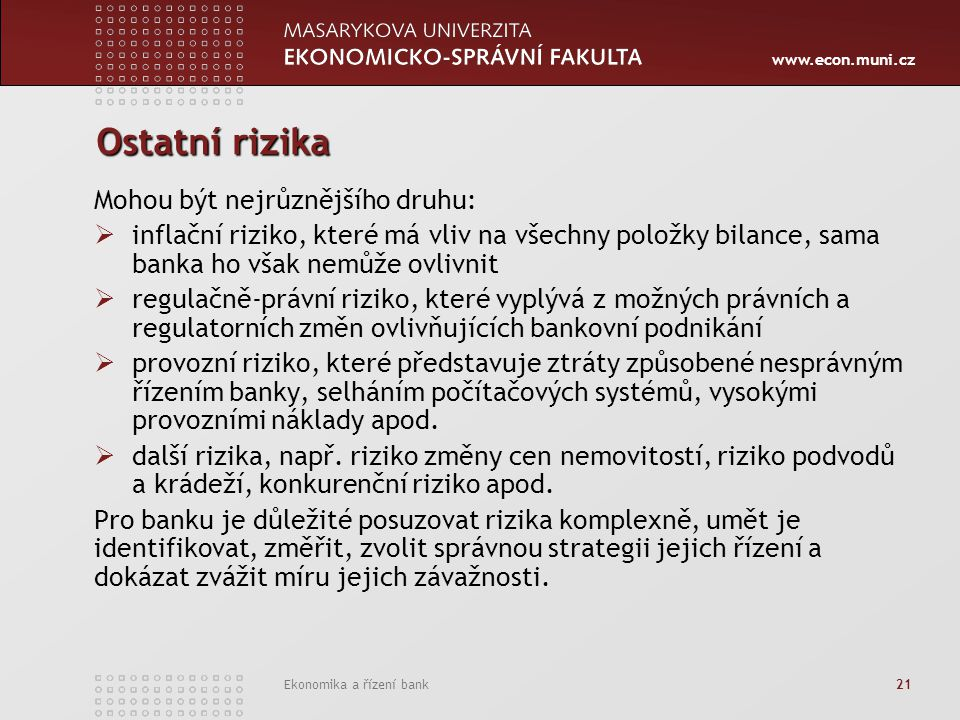 www.econ.muni.cz Ekonomika a řízení bank 21 Ostatní rizika Mohou být nejrůznějšího druhu:  inflační riziko, které má vliv na všechny položky bilance, sama banka ho však nemůže ovlivnit  regulačně-právní riziko, které vyplývá z možných právních a regulatorních změn ovlivňujících bankovní podnikání  provozní riziko, které představuje ztráty způsobené nesprávným řízením banky, selháním počítačových systémů, vysokými provozními náklady apod.