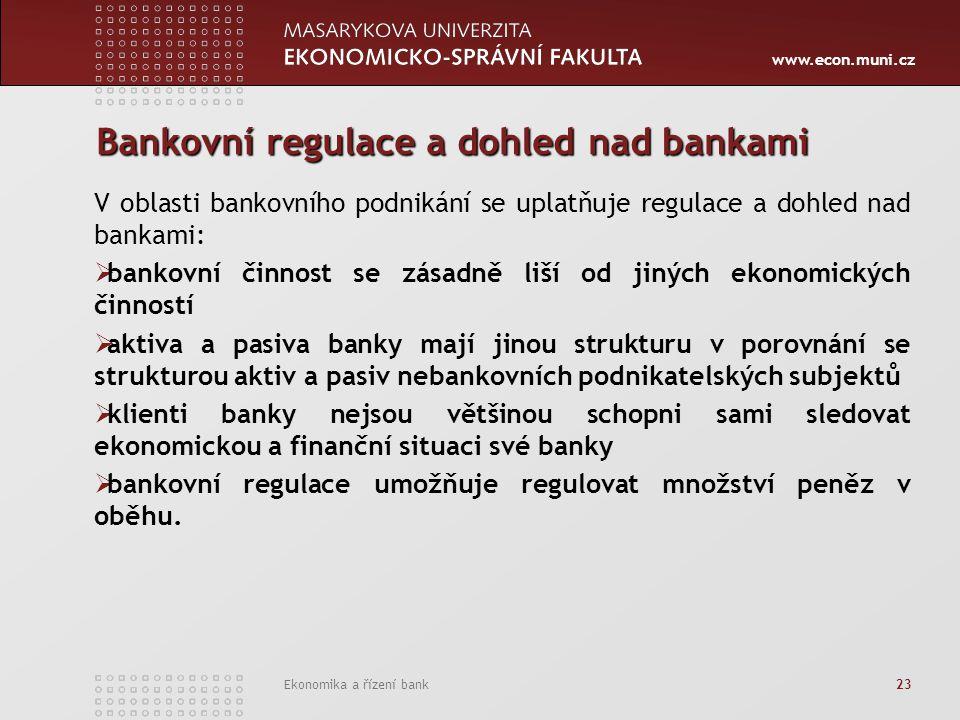 www.econ.muni.cz Ekonomika a řízení bank 23 Bankovní regulace a dohled nad bankami V oblasti bankovního podnikání se uplatňuje regulace a dohled nad b