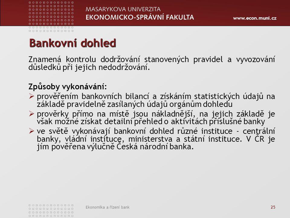 www.econ.muni.cz Ekonomika a řízení bank 25 Bankovní dohled Znamená kontrolu dodržování stanovených pravidel a vyvozování důsledků při jejich nedodržování.