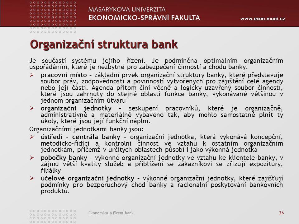 www.econ.muni.cz Ekonomika a řízení bank 26 Organizační struktura bank Je součástí systému jejího řízení. Je podmíněna optimálním organizačním uspořád