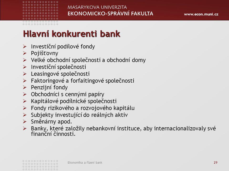 www.econ.muni.cz Ekonomika a řízení bank 29 Hlavní konkurenti bank  Investiční podílové fondy  Pojišťovny  Velké obchodní společnosti a obchodní do