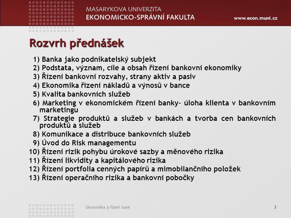 www.econ.muni.cz Ekonomika a řízení bank 3 Rozvrh přednášek 1) Banka jako podnikatelský subjekt 2) Podstata, význam, cíle a obsah řízení bankovní ekon