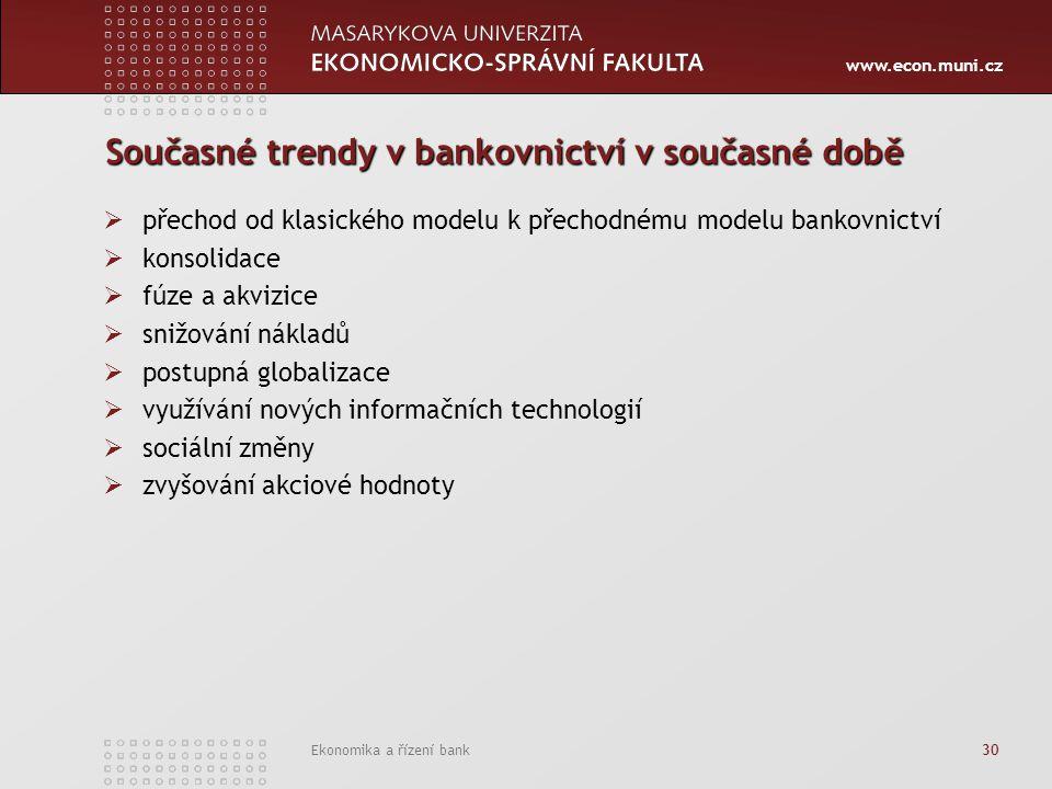 www.econ.muni.cz Ekonomika a řízení bank 30 Současné trendy v bankovnictví v současné době  přechod od klasického modelu k přechodnému modelu bankovn