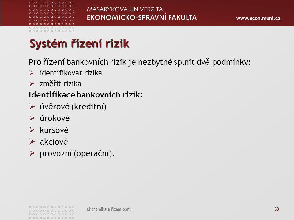www.econ.muni.cz Ekonomika a řízení bank 33 Systém řízení rizik Pro řízení bankovních rizik je nezbytné splnit dvě podmínky:  identifikovat rizika 