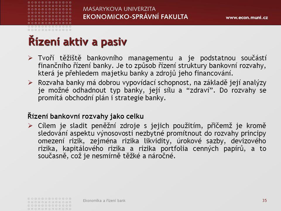 www.econ.muni.cz Ekonomika a řízení bank 35 Řízení aktiv a pasiv  Tvoří těžiště bankovního managementu a je podstatnou součástí finančního řízení ban