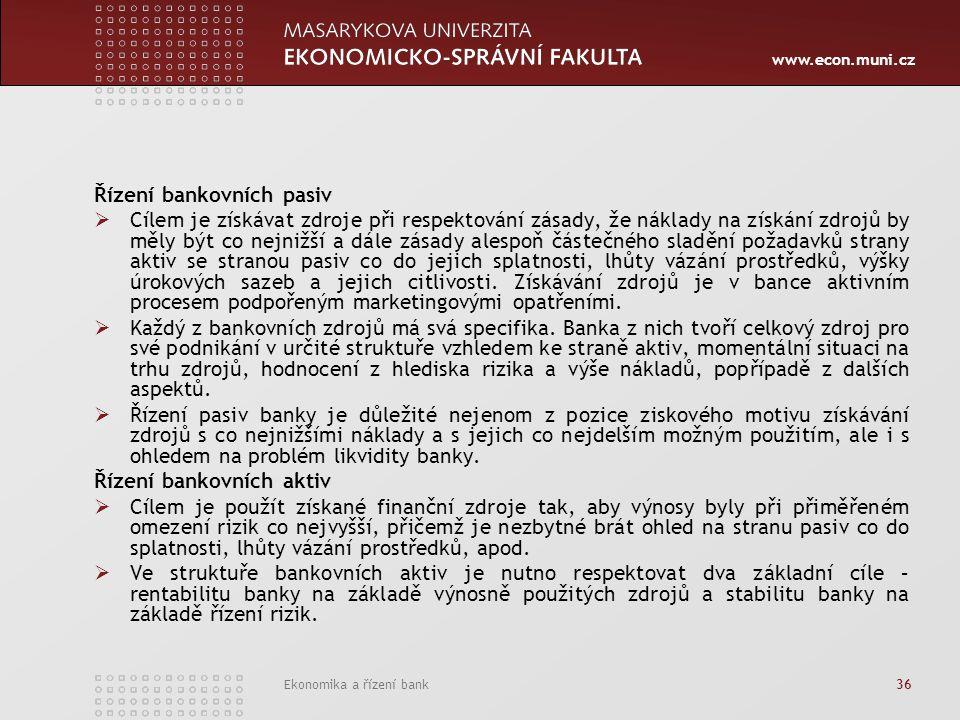 www.econ.muni.cz Ekonomika a řízení bank 36 Řízení bankovních pasiv  Cílem je získávat zdroje při respektování zásady, že náklady na získání zdrojů by měly být co nejnižší a dále zásady alespoň částečného sladění požadavků strany aktiv se stranou pasiv co do jejich splatnosti, lhůty vázání prostředků, výšky úrokových sazeb a jejich citlivosti.