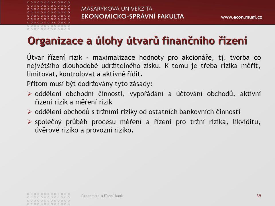 www.econ.muni.cz Ekonomika a řízení bank 39 Organizace a úlohy útvarů finančního řízení Útvar řízení rizik – maximalizace hodnoty pro akcionáře, tj. t