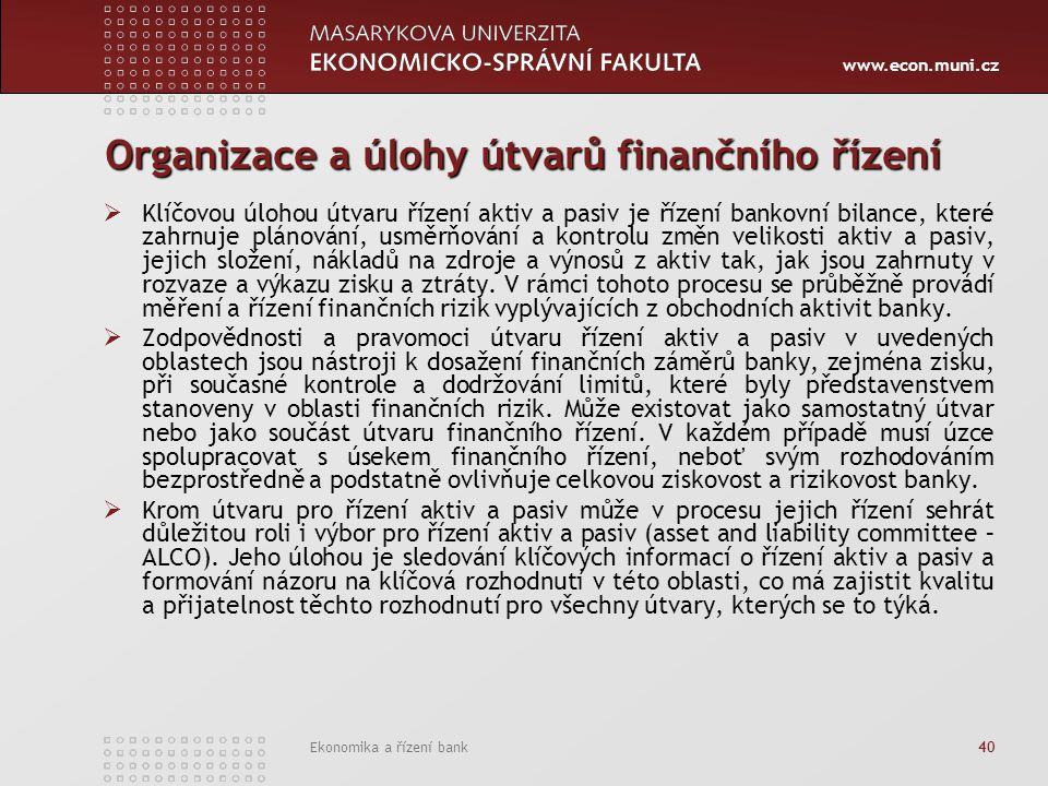 www.econ.muni.cz Ekonomika a řízení bank 40 Organizace a úlohy útvarů finančního řízení  Klíčovou úlohou útvaru řízení aktiv a pasiv je řízení bankov