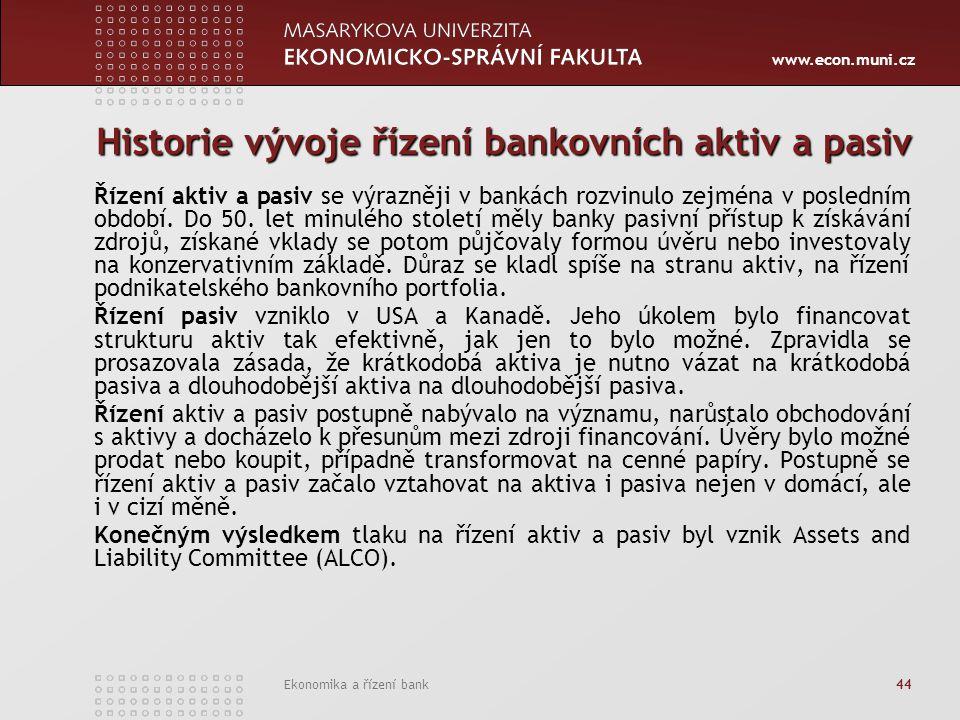 www.econ.muni.cz Ekonomika a řízení bank 44 Historie vývoje řízení bankovních aktiv a pasiv Řízení aktiv a pasiv se výrazněji v bankách rozvinulo zejména v posledním období.