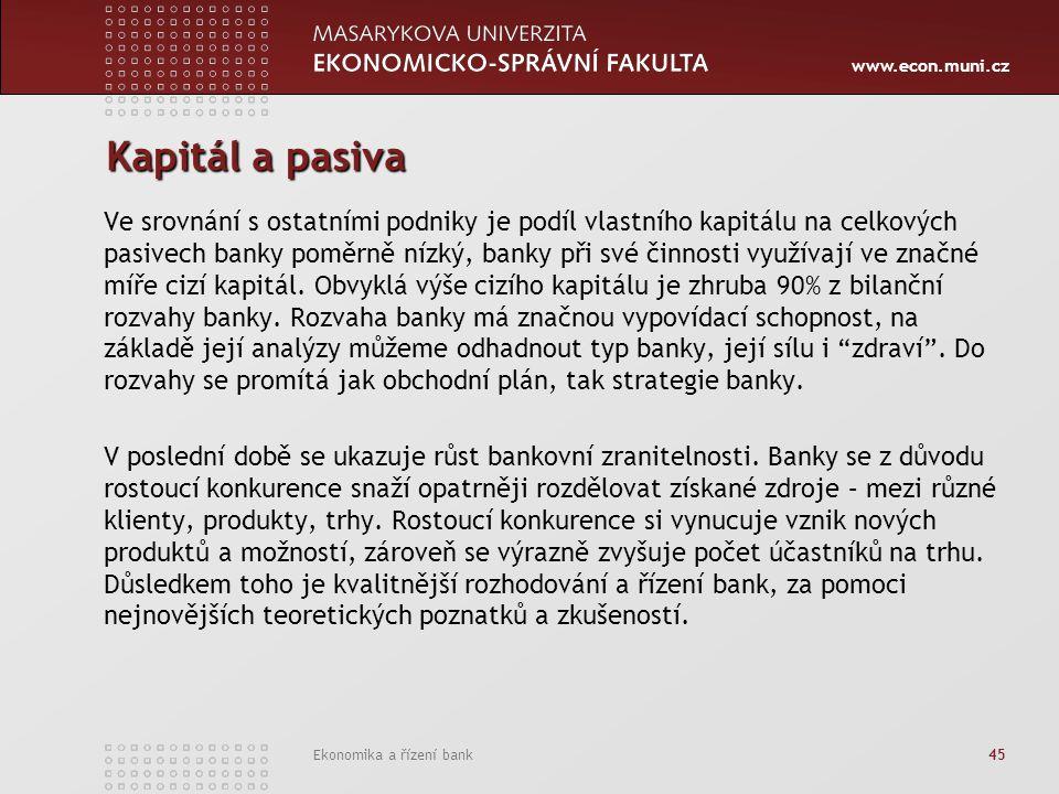 www.econ.muni.cz Ekonomika a řízení bank 45 Kapitál a pasiva Ve srovnání s ostatními podniky je podíl vlastního kapitálu na celkových pasivech banky poměrně nízký, banky při své činnosti využívají ve značné míře cizí kapitál.