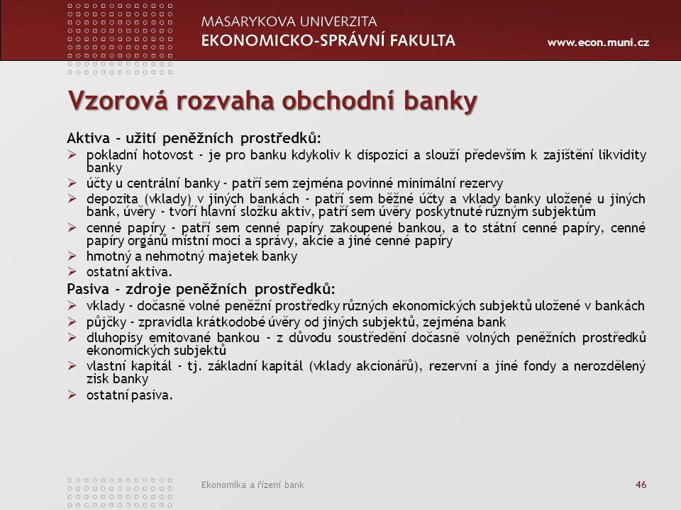 www.econ.muni.cz Ekonomika a řízení bank 46 Vzorová rozvaha obchodní banky Aktiva - užití peněžních prostředků:  pokladní hotovost - je pro banku kdykoliv k dispozici a slouží především k zajištění likvidity banky  účty u centrální banky - patří sem zejména povinné minimální rezervy  depozita (vklady) v jiných bankách - patří sem běžné účty a vklady banky uložené u jiných bank, úvěry - tvoří hlavní složku aktiv, patří sem úvěry poskytnuté různým subjektům  cenné papíry - patří sem cenné papíry zakoupené bankou, a to státní cenné papíry, cenné papíry orgánů místní moci a správy, akcie a jiné cenné papíry  hmotný a nehmotný majetek banky  ostatní aktiva.