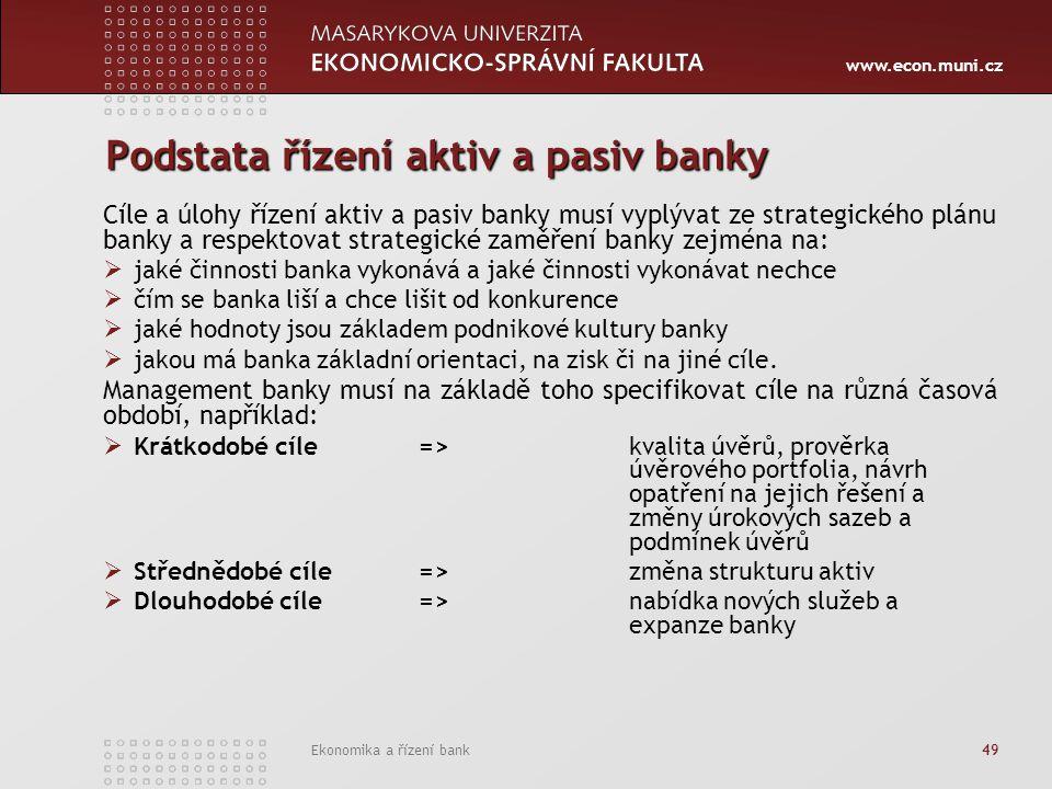 www.econ.muni.cz Ekonomika a řízení bank 49 Podstata řízení aktiv a pasiv banky Cíle a úlohy řízení aktiv a pasiv banky musí vyplývat ze strategického