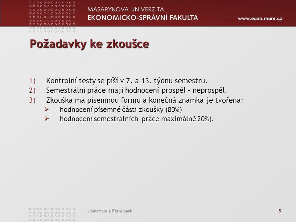 www.econ.muni.cz Ekonomika a řízení bank 5 Požadavky ke zkoušce 1)Kontrolní testy se píší v 7. a 13. týdnu semestru. 2)Semestrální práce mají hodnocen