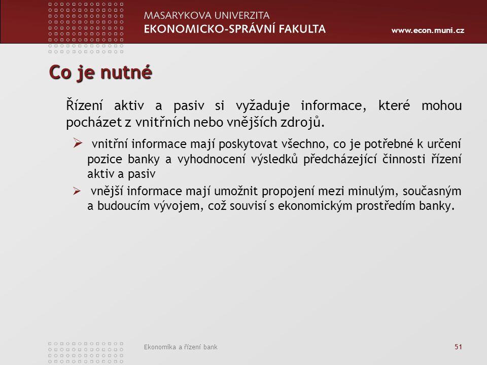 www.econ.muni.cz Ekonomika a řízení bank 51 Co je nutné Řízení aktiv a pasiv si vyžaduje informace, které mohou pocházet z vnitřních nebo vnějších zdrojů.