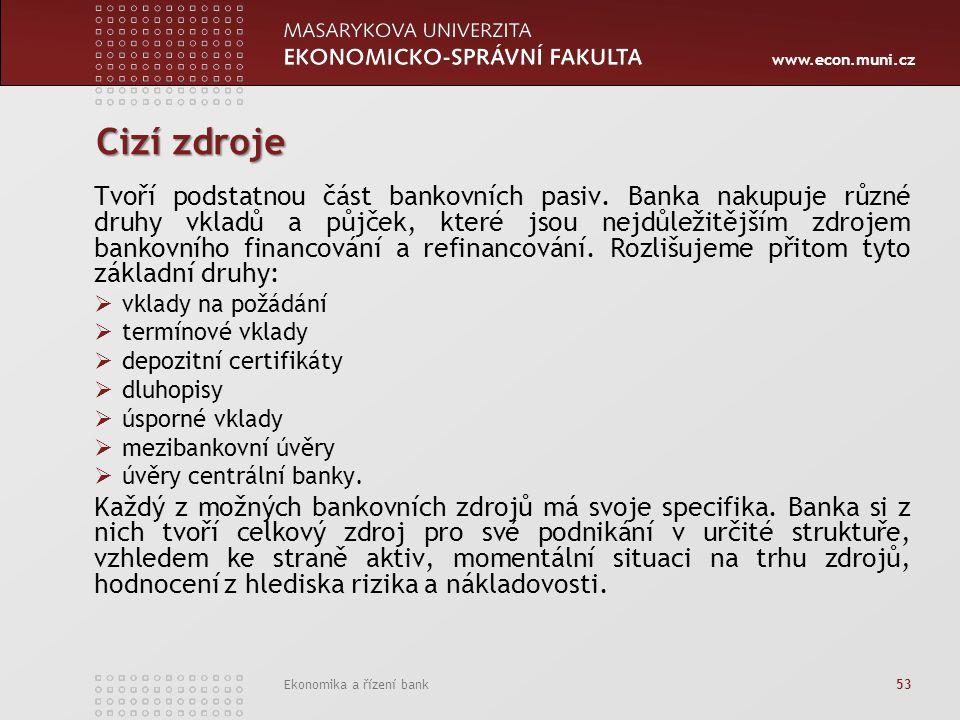 www.econ.muni.cz Ekonomika a řízení bank 53 Cizí zdroje Tvoří podstatnou část bankovních pasiv. Banka nakupuje různé druhy vkladů a půjček, které jsou