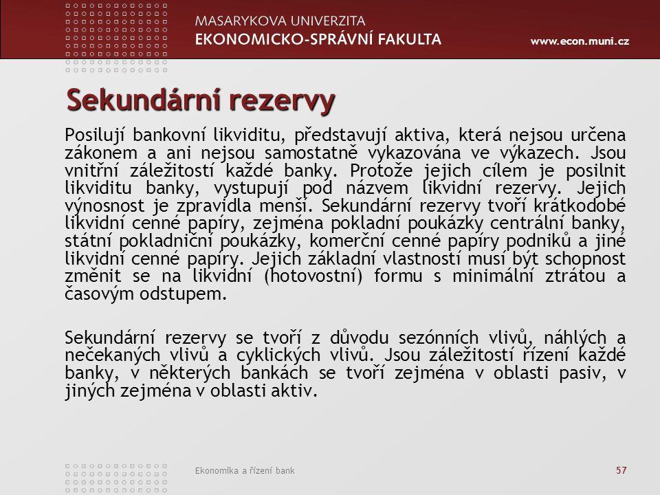 www.econ.muni.cz Ekonomika a řízení bank 57 Sekundární rezervy Posilují bankovní likviditu, představují aktiva, která nejsou určena zákonem a ani nejsou samostatně vykazována ve výkazech.