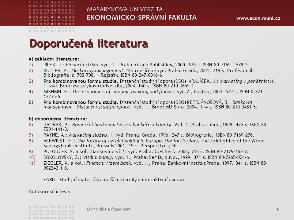 www.econ.muni.cz Ekonomika a řízení bank 6 Doporučená literatura a) základní literatura: 1)JÍLEK, J.: Finanční rizika. vyd. 1., Praha: Grada Publishin