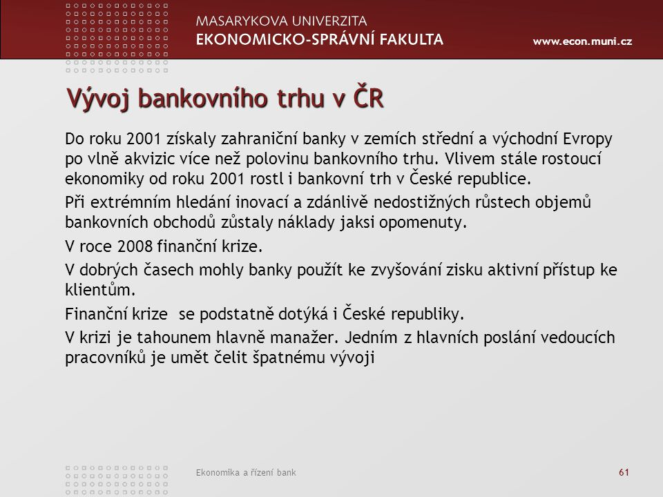 www.econ.muni.cz Ekonomika a řízení bank 61 Vývoj bankovního trhu v ČR Do roku 2001 získaly zahraniční banky v zemích střední a východní Evropy po vlně akvizic více než polovinu bankovního trhu.