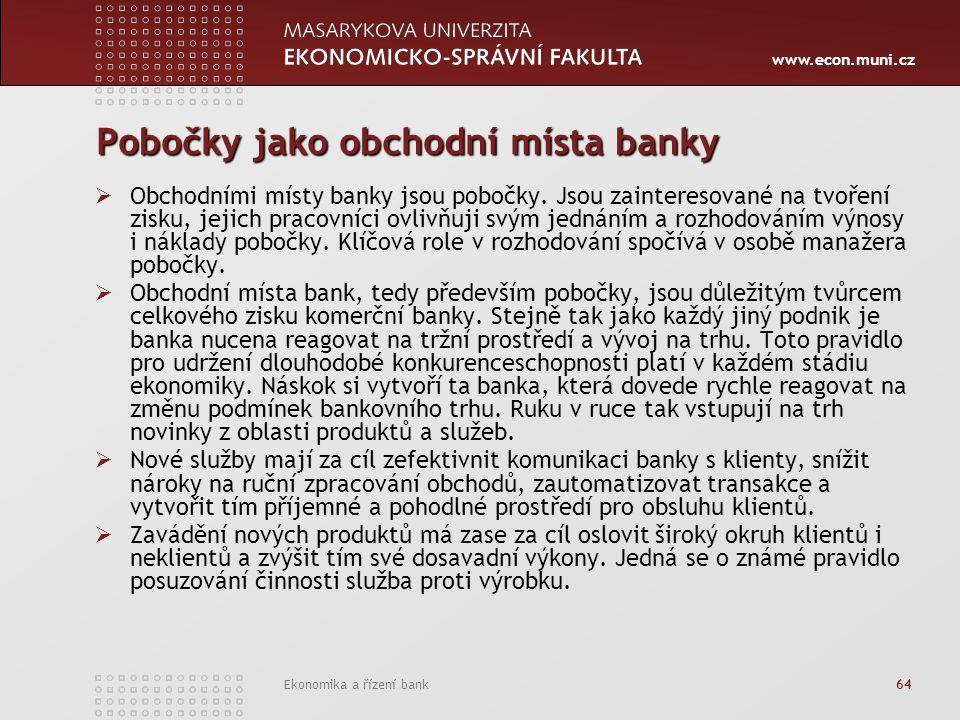 www.econ.muni.cz Ekonomika a řízení bank 64 Pobočky jako obchodní místa banky  Obchodními místy banky jsou pobočky. Jsou zainteresované na tvoření zi