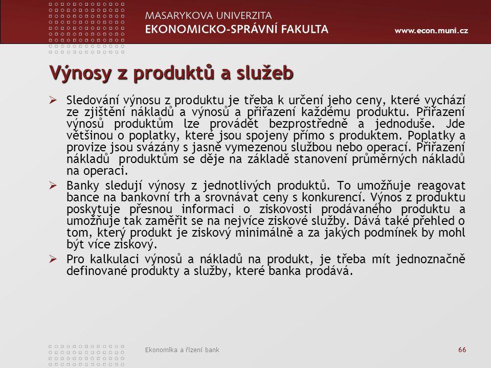 www.econ.muni.cz Ekonomika a řízení bank 66 Výnosy z produktů a služeb  Sledování výnosu z produktu je třeba k určení jeho ceny, které vychází ze zjištění nákladů a výnosů a přiřazení každému produktu.