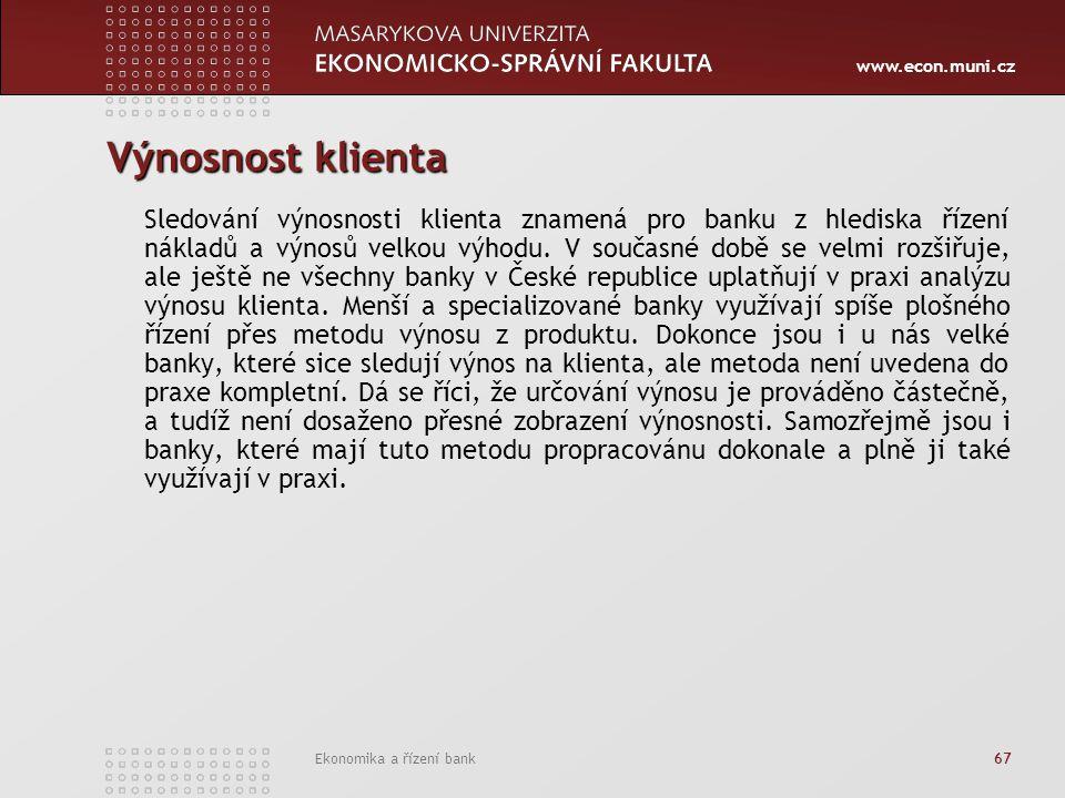 www.econ.muni.cz Ekonomika a řízení bank 67 Výnosnost klienta Sledování výnosnosti klienta znamená pro banku z hlediska řízení nákladů a výnosů velkou