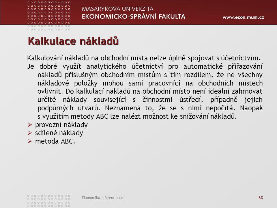 www.econ.muni.cz Ekonomika a řízení bank 68 Kalkulace nákladů Kalkulování nákladů na obchodní místa nelze úplně spojovat s účetnictvím. Je dobré využí