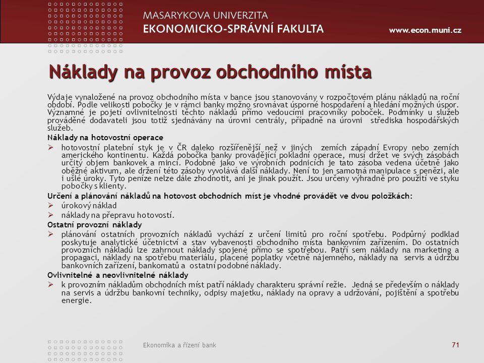 www.econ.muni.cz Ekonomika a řízení bank 71 Náklady na provoz obchodního místa Výdaje vynaložené na provoz obchodního místa v bance jsou stanovovány v rozpočtovém plánu nákladů na roční období.