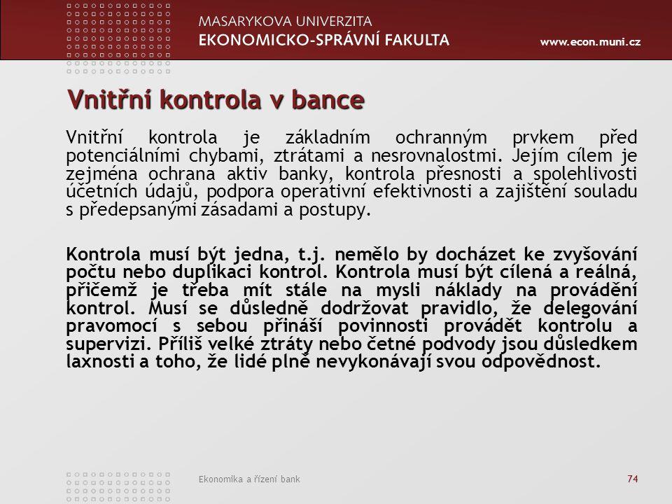 www.econ.muni.cz Ekonomika a řízení bank 74 Vnitřní kontrola v bance Vnitřní kontrola je základním ochranným prvkem před potenciálními chybami, ztrátami a nesrovnalostmi.