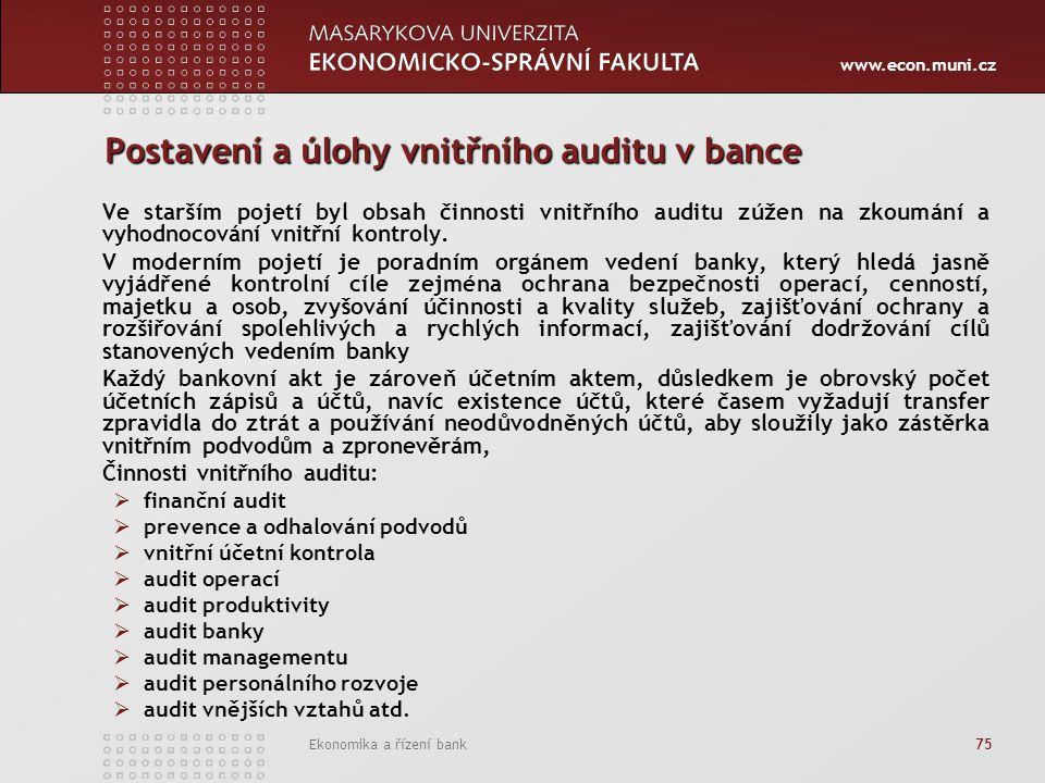 www.econ.muni.cz Ekonomika a řízení bank 75 Postavení a úlohy vnitřního auditu v bance Ve starším pojetí byl obsah činnosti vnitřního auditu zúžen na zkoumání a vyhodnocování vnitřní kontroly.