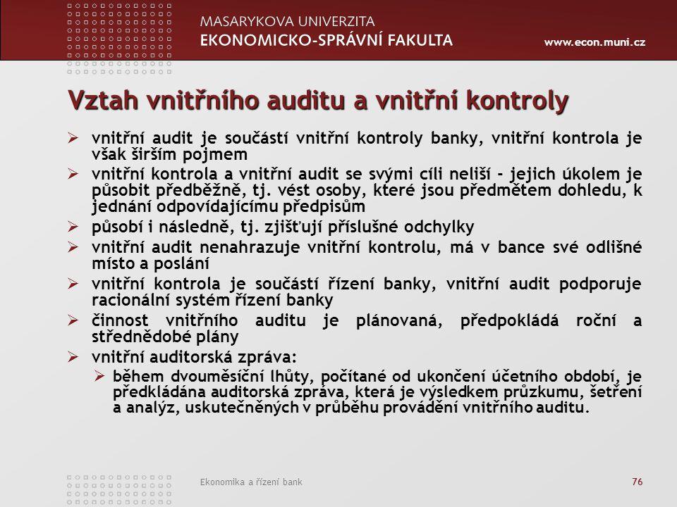 www.econ.muni.cz Ekonomika a řízení bank 76 Vztah vnitřního auditu a vnitřní kontroly  vnitřní audit je součástí vnitřní kontroly banky, vnitřní kontrola je však širším pojmem  vnitřní kontrola a vnitřní audit se svými cíli neliší - jejich úkolem je působit předběžně, tj.