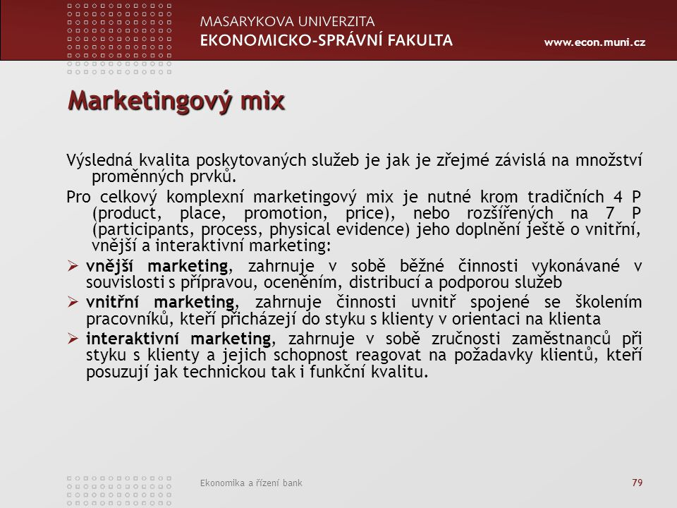 www.econ.muni.cz Ekonomika a řízení bank 79 Marketingový mix Výsledná kvalita poskytovaných služeb je jak je zřejmé závislá na množství proměnných prvků.