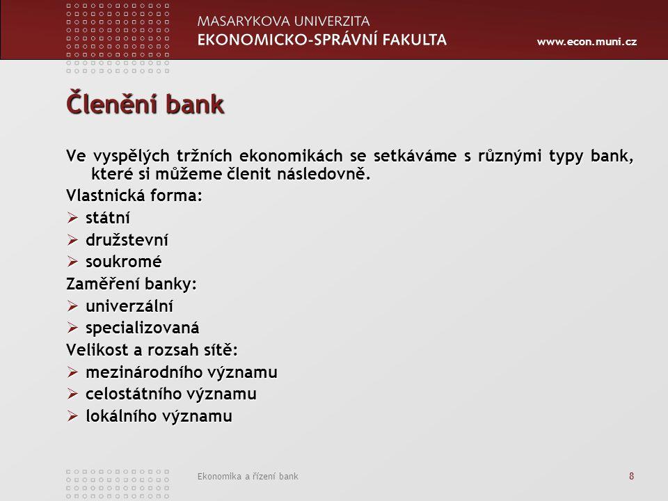 www.econ.muni.cz Ekonomika a řízení bank 8 Členění bank Ve vyspělých tržních ekonomikách se setkáváme s různými typy bank, které si můžeme členit násl
