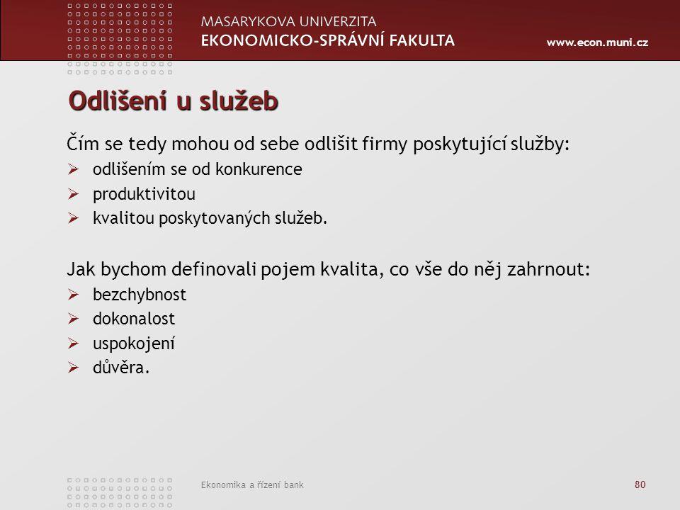 www.econ.muni.cz Ekonomika a řízení bank 80 Odlišení u služeb Čím se tedy mohou od sebe odlišit firmy poskytující služby:  odlišením se od konkurence  produktivitou  kvalitou poskytovaných služeb.